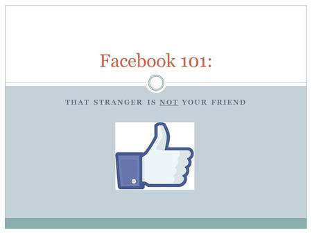 THAT STRANGER IS NOT YOUR FRIEND Facebook 101:. Housekeeping This presentation is not exhaustive It is just enough information to get you started; making.