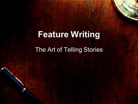 Feature Writing The Art of Telling Stories What's a feature? Features are told in a less hurried and generally more creative way. Features almost never.