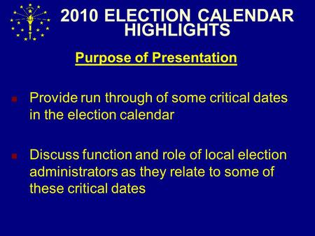 2010 ELECTION CALENDAR HIGHLIGHTS Purpose of Presentation Provide run through of some critical dates in the election calendar Discuss function and role.