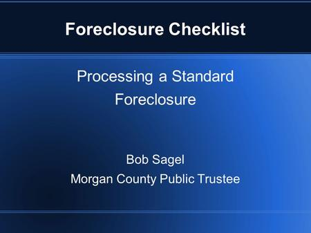 Processing a Standard Foreclosure Bob Sagel Morgan County Public Trustee Foreclosure Checklist.