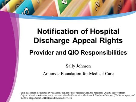 Notification of Hospital Discharge Appeal Rights Provider and QIO Responsibilities Sally Johnson Arkansas Foundation for Medical Care This material is.