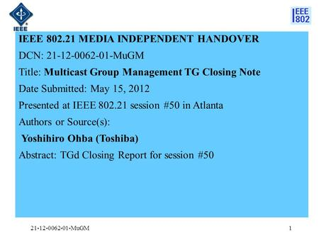 IEEE 802.21 MEDIA INDEPENDENT HANDOVER DCN: 21-12-0062-01-MuGM Title: Multicast Group Management TG Closing Note Date Submitted: May 15, 2012 Presented.