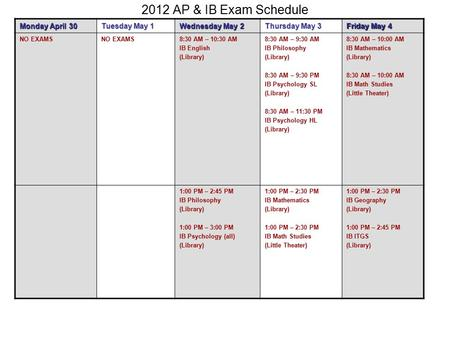 2012 AP & IB Exam Schedule Monday April 30 Tuesday May 1 Wednesday May 2 Thursday May 3 Friday May 4 NO EXAMS 8:30 AM – 10:30 AM IB English (Library) 8:30.