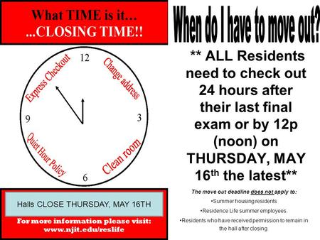 ** ALL Residents need to check out 24 hours after their last final exam or by 12p (noon) on THURSDAY, MAY 16 th the latest** The move out deadline does.
