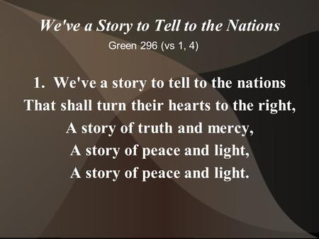 We've a Story to Tell to the Nations 1. We've a story to tell to the nations That shall turn their hearts to the right, A story of truth and mercy, A story.