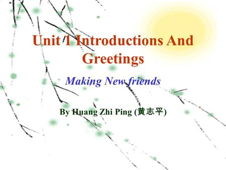 Unit 1 Introductions And Greetings Making New friends By Huang Zhi Ping ( 黄志平 )