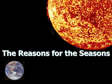 The Reasons for the Seasons. Rotation Earth spins on axis (imaginary line through center of Earth from North to South Pole) Earth spins on axis (imaginary.