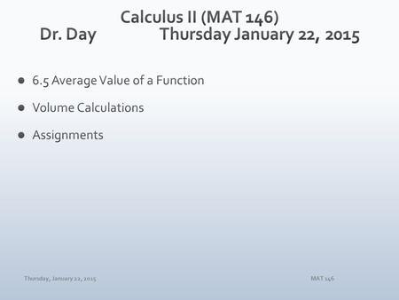 Thursday, January 22, 2015MAT 146. Thursday, January 22, 2015MAT 146 1. Calculate the area between the graphs of y = 2x 3 – 1 and y = x – 1 for 1 ≤ x.