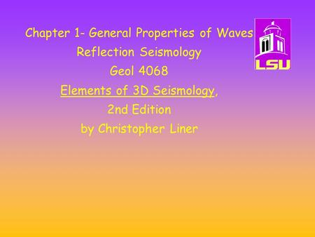 Chapter 1- General Properties of Waves Reflection Seismology Geol 4068 Elements of 3D Seismology, 2nd Edition by Christopher Liner.