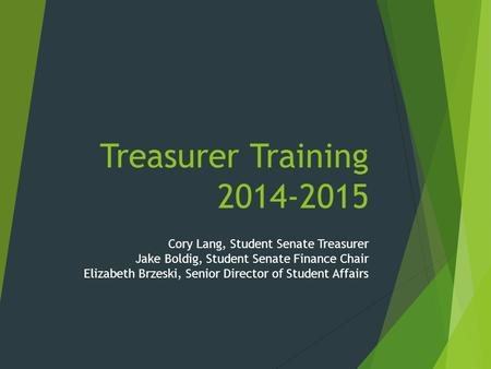 Treasurer Training 2014-2015 Cory Lang, Student Senate Treasurer Jake Boldig, Student Senate Finance Chair Elizabeth Brzeski, Senior Director of Student.