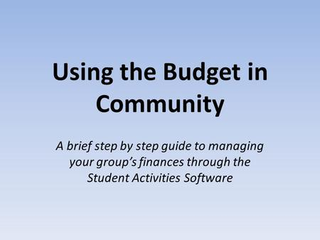 Using the Budget in Community A brief step by step guide to managing your group's finances through the Student Activities Software.