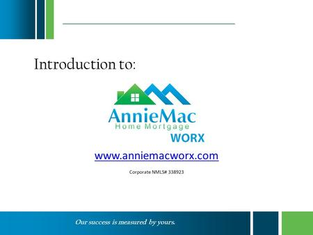 Our success is measured by yours. www.anniemacworx.com Corporate NMLS# 338923 Introduction to:
