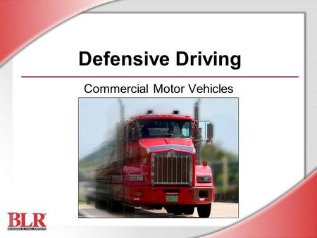 Defensive Driving Commercial Motor Vehicles. © Business & Legal Reports, Inc. 0706 Session Objectives You will be able to: Recognize driving hazards and.