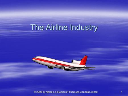 1 © 2006 by Nelson, a division of Thomson Canada Limited. The Airline Industry.