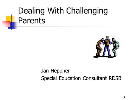 1 Dealing With Challenging Parents Jan Heppner Special Education Consultant RDSB.