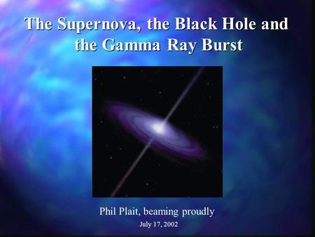 The Supernova, the Black Hole and the Gamma Ray Burst Phil Plait, beaming proudly July 17, 2002.
