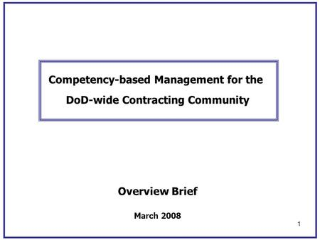 1 Competency-based Management for the DoD-wide Contracting Community Overview Brief March 2008.