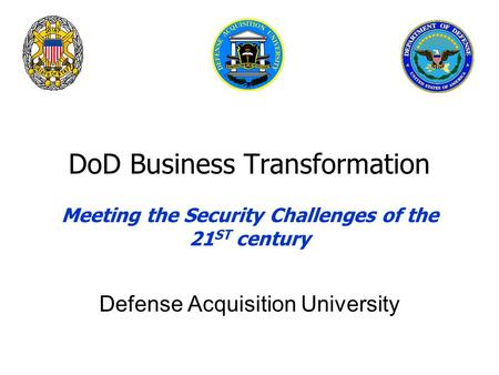 DoD Business Transformation Meeting the Security Challenges of the 21 ST century Defense Acquisition University.