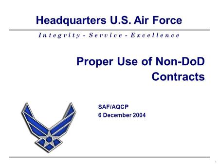 I n t e g r i t y - S e r v i c e - E x c e l l e n c e Headquarters U.S. Air Force 1 Proper Use of Non-DoD Contracts SAF/AQCP 6 December 2004.