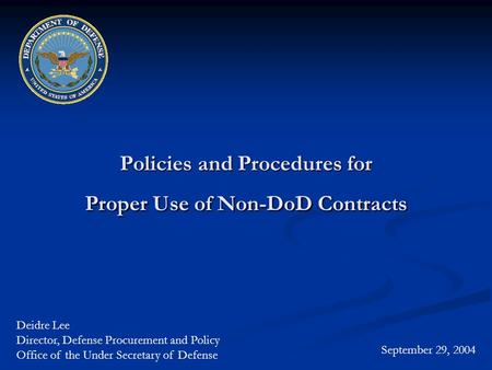 Policies and Procedures for Proper Use of Non-DoD Contracts September 29, 2004 Deidre Lee Director, Defense Procurement and Policy Office of the Under.