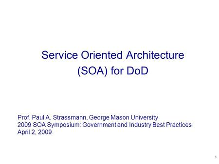 1 Service Oriented Architecture (SOA) for DoD Prof. Paul A. Strassmann, George Mason University 2009 SOA Symposium: Government and Industry Best Practices.