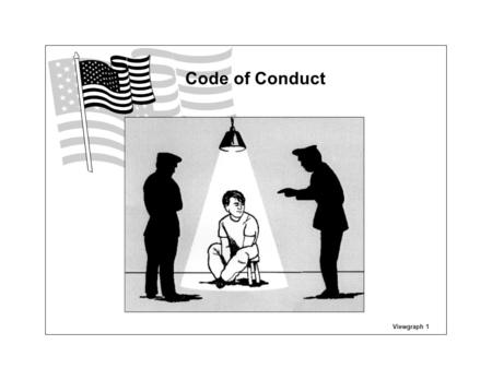 Viewgraph 1 Code of Conduct. I am an American, fighting in the forces which guard my country and our way of life. I am prepared to give my life in their.