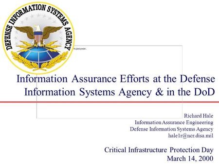 Information Assurance Efforts at the Defense Information Systems Agency & in the DoD Richard Hale Information Assurance Engineering Defense Information.