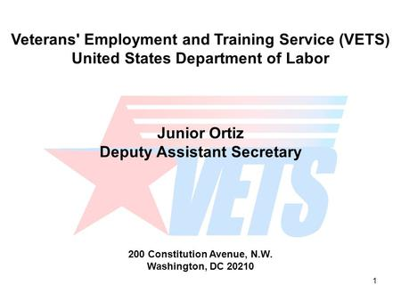 1 Veterans' Employment and Training Service (VETS) United States Department of Labor Junior Ortiz Deputy Assistant Secretary 200 Constitution Avenue, N.W.