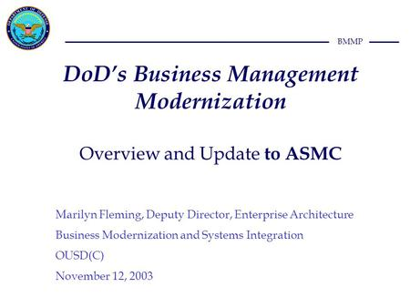 BMMP DoD's Business Management Modernization Overview and Update to ASMC Marilyn Fleming, Deputy Director, Enterprise Architecture Business Modernization.
