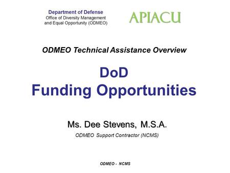 APIACU ODMEO Technical Assistance Overview DoD Funding Opportunities ODMEO - NCMS Ms. Dee Stevens, M.S.A Ms. Dee Stevens, M.S.A. ODMEO Support Contractor.