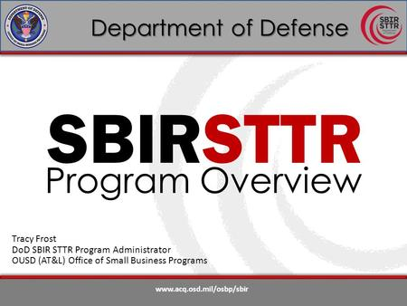 Www.acq.osd.mil/osbp/sbir Department of Defense SBIRSTTR Program Overview Tracy Frost DoD SBIR STTR Program Administrator OUSD (AT&L) Office of Small Business.