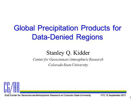 DoD Center for Geosciences/Atmospheric Research at Colorado State University VTC 12 September 2011 1 Global Precipitation Products for Data-Denied Regions.