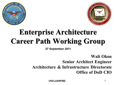 UNCLASSIFIED 1 Enterprise Architecture Career Path Working Group Walt Okon Senior Architect Engineer Architecture & Infrastructure Directorate Office of.