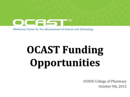 OCAST Funding Opportunities OUHSC College of Pharmacy October 9th, 2012.