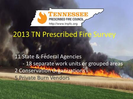 2013 TN Prescribed Fire Survey 11 State & Federal Agencies - 18 separate work units or grouped areas 2 Conservation Organizations 5 Private Burn Vendors.
