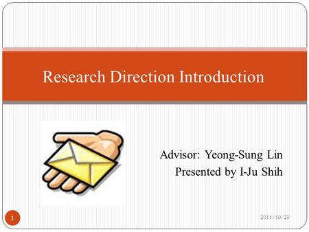 Advisor: Yeong-Sung Lin Presented by I-Ju Shih 2011/10/25 1 Research Direction Introduction.