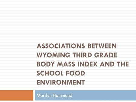 ASSOCIATIONS BETWEEN WYOMING THIRD GRADE BODY MASS INDEX AND THE SCHOOL FOOD ENVIRONMENT Marilyn Hammond.