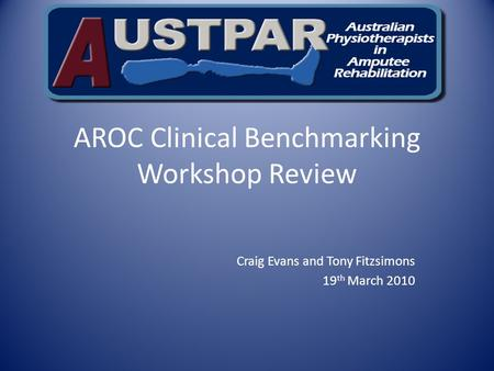 AROC Clinical Benchmarking Workshop Review Craig Evans and Tony Fitzsimons 19 th March 2010.