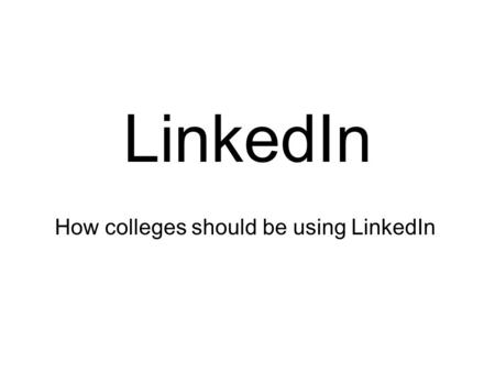 LinkedIn How colleges should be using LinkedIn. What is LinkedIn? Facebook for professionals Much more than an online CV A means of building relationships.