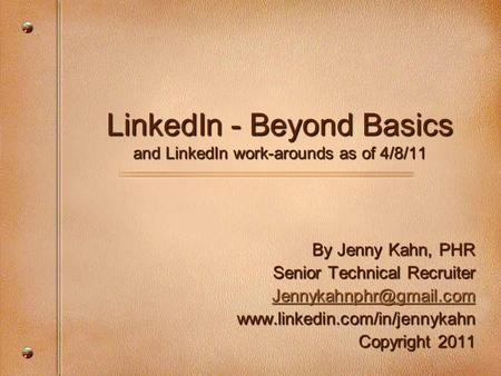 LinkedIn - Beyond Basics and LinkedIn work-arounds as of 4/8/11 By Jenny Kahn, PHR Senior Technical Recruiter