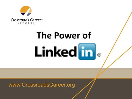 Www.CrossroadsCareer.org The Power of. www.CrossroadsCareer.org What will you get from this session? overview of the value of LinkedIn specific ideas.