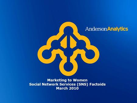 © Anderson Analytics, LLC 2009. All Rights Reserved Marketing to Women Social Network Services (SNS) Factoids March 2010.