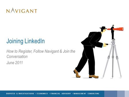 DISPUTES & INVESTIGATIONS ECONOMICS FINANCIAL ADVISORY MANAGEMENT CONSULTING Joining LinkedIn How to Register, Follow Navigant & Join the Conversation.