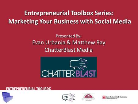 ENTREPRENEURIAL TOOLBOX Entrepreneurial Toolbox Series: Marketing Your Business with Social Media Presented By: Evan Urbania & Matthew Ray ChatterBlast.