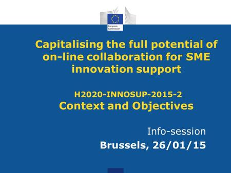 Capitalising the full potential of on-line collaboration for SME innovation support H2020-INNOSUP-2015-2 Context and Objectives Info-session Brussels,