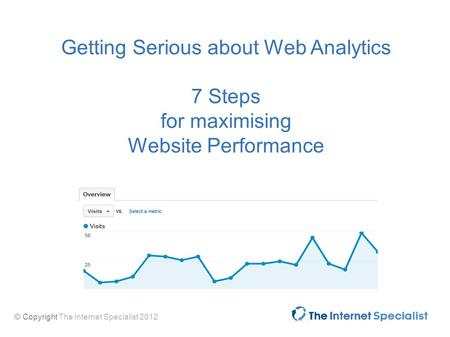 © Copyright The Internet Specialist 2012 Getting Serious about Web Analytics 7 Steps for maximising Website Performance.