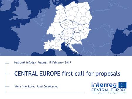 CENTRAL EUROPE first call for proposals National Infoday, Prague, 17 February 2015 Viera Slavikova, Joint Secretariat.