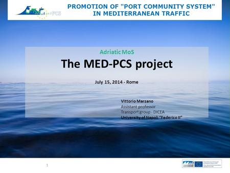 Adriatic MoS The MED-PCS project July 15, 2014 - Rome PROMOTION OF PORT COMMUNITY SYSTEM IN MEDITERRANEAN TRAFFIC Vittorio Marzano Assistant professor.