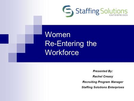 Women Re-Entering the Workforce Presented By: Rachel Creasy Recruiting Program Manager Staffing Solutions Enterprises.