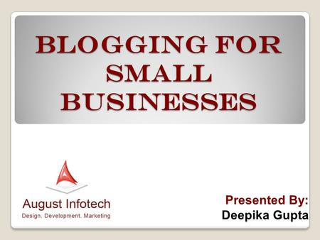 Blogging for Small Businesses Presented By: Deepika Gupta.